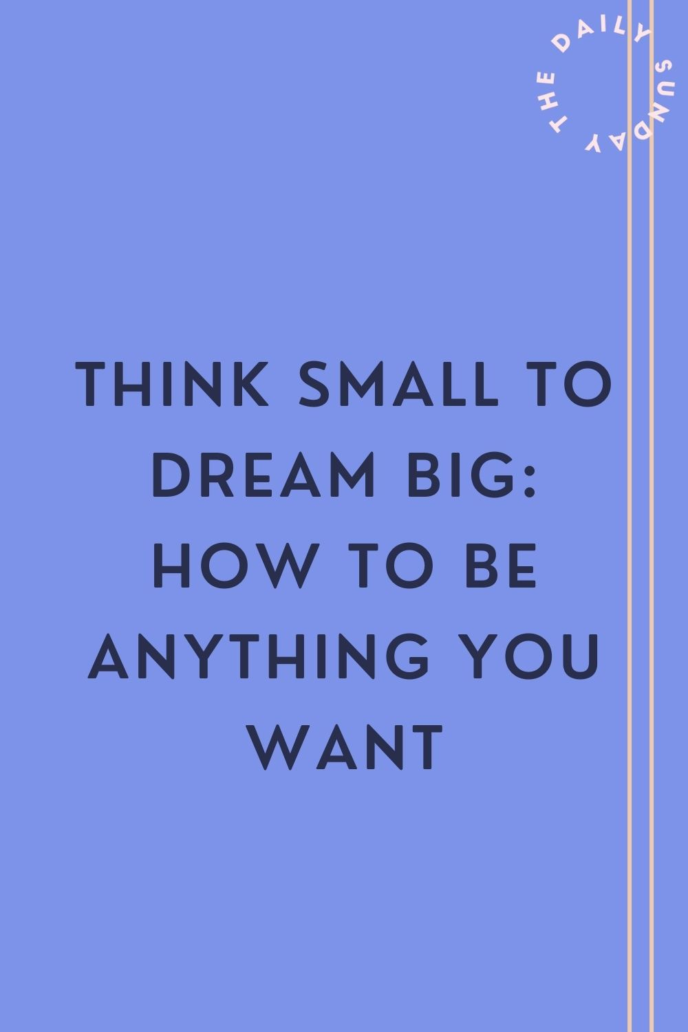 Think Small to Dream Big: How To Be Anything You Want